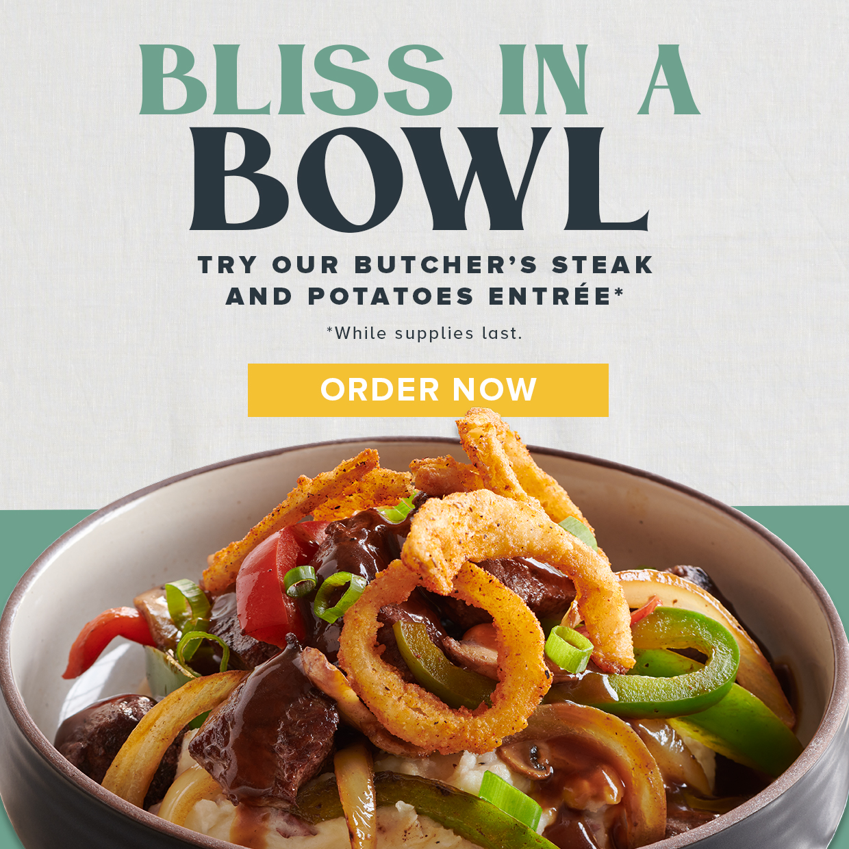 Bliss in a bowl. Try our new butcher's steak and potatoes entrée while supplies last. Order now